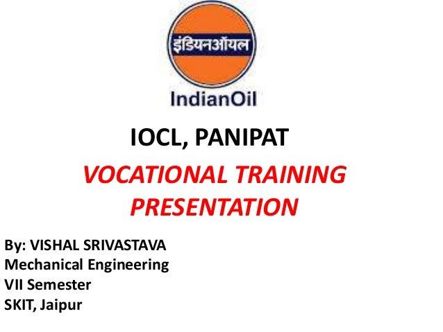 VOCATIONAL TRAINING PRESENTATION By: VISHAL SRIVASTAVA Mechanical Engineering VII Semester SKIT, Jaipur IOCL, PANIPAT