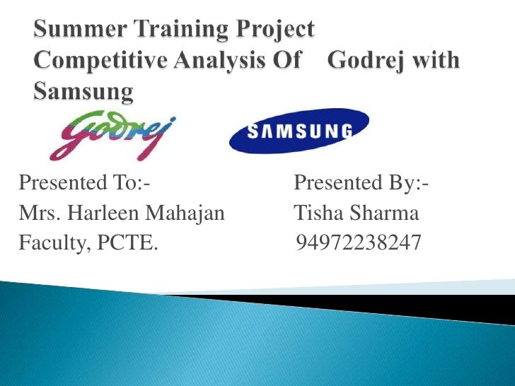 Summer Training ProjectCompetitive Analysis Of    Godrej with Samsung<br />Presented To:-                         Presente...