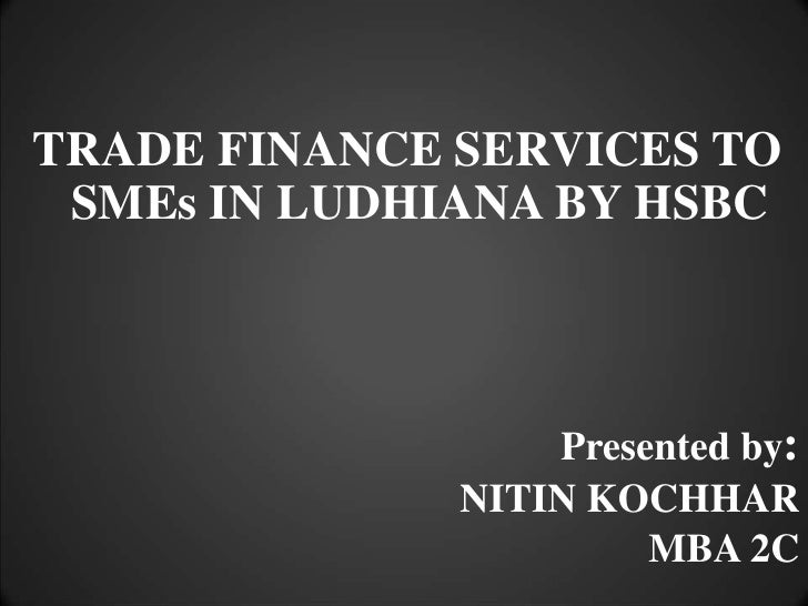 TRADE FINANCE SERVICES TO SMEs IN LUDHIANA BY HSBC<br />Presented by:<br />NITIN KOCHHAR<br />MBA 2C<br />