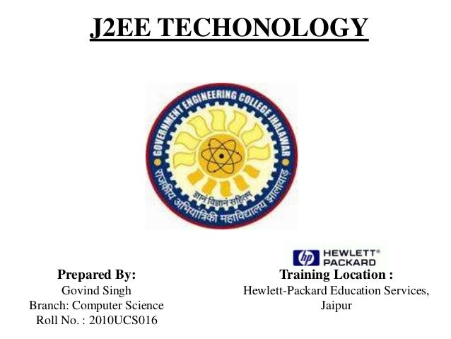J2EE TECHONOLOGY Prepared By: Govind Singh Branch: Computer Science Roll No. : 2010UCS016 Training Location : Hewlett-Pack...