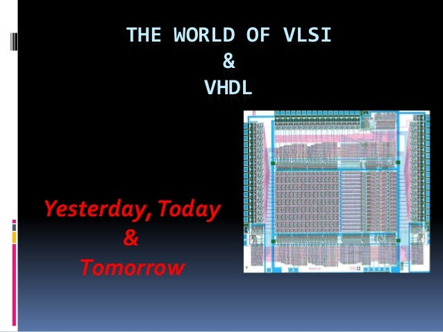 THE WORLD OF VLSI               &             VHDLYesterday, Today       &   Tomorrow