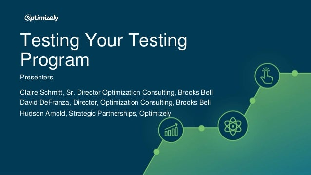 Testing Your Testing Program Presenters Claire Schmitt, Sr. Director Optimization Consulting, Brooks Bell David DeFranza, ...
