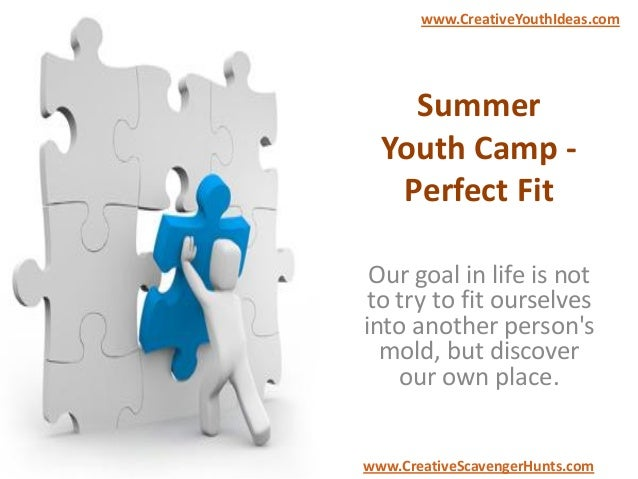 Summer Youth Camp - Perfect Fit Our goal in life is not to try to fit ourselves into another person's mold, but discover o...