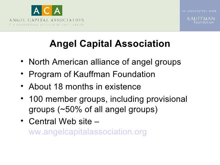 Angel Capital Association <ul><li>North American alliance of angel groups </li></ul><ul><li>Program of Kauffman Foundation...