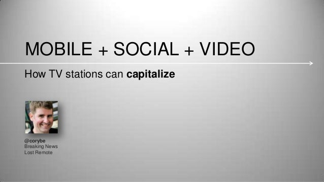 MOBILE + SOCIAL + VIDEO @corybe Breaking News Lost Remote How TV stations can capitalize