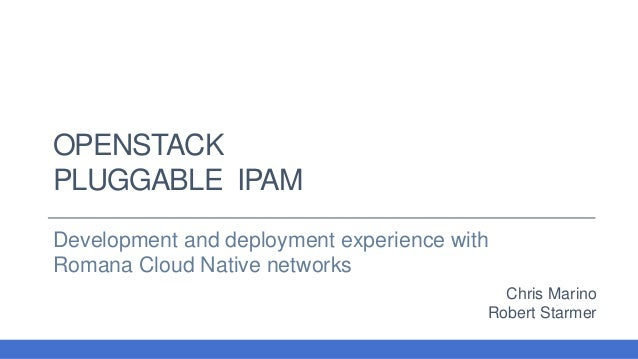 OPENSTACK PLUGGABLE IPAM Development and deployment experience with Romana Cloud Native networks Chris Marino Robert Starm...