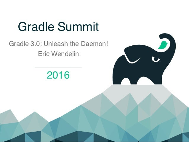 Gradle Summit Gradle 3.0: Unleash the Daemon! Eric Wendelin 2016