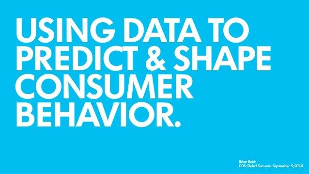 USING DATA TO  PREDICT & SHAPE  CONSUMER  BEHAVIOR.  Brian Reich  CDS Global Summit - September 9, 2014