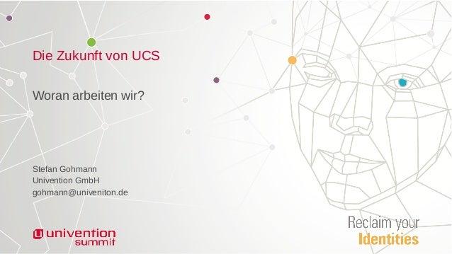 Die Zukunft von UCS Woran arbeiten wir? Stefan Gohmann Univention GmbH gohmann@univeniton.de