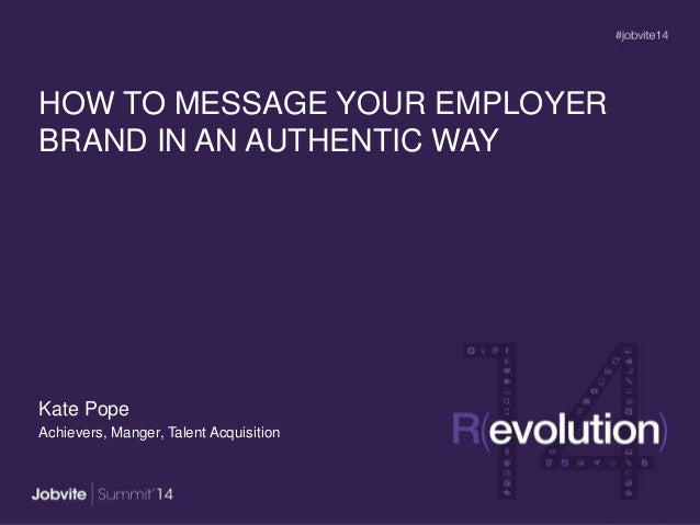 HOW TO MESSAGE YOUR EMPLOYER BRAND IN AN AUTHENTIC WAY Kate Pope Achievers, Manger, Talent Acquisition