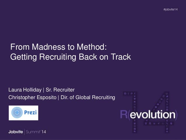 From Madness to Method: Getting Recruiting Back on Track Laura Holliday | Sr. Recruiter Christopher Esposito | Dir. of Glo...