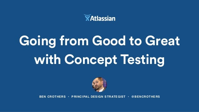 BEN CROTHERS • PRINCIPAL DESIGN STRATEGIST • @BENCROTHERS Going from Good to Great with Concept Testing