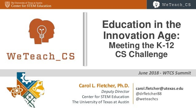 0 June 2018 - WTCS Summit Education in the Innovation Age: Meeting the K-12 CS Challenge Carol L. Fletcher, Ph.D. Deputy D...