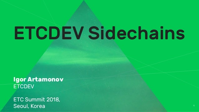 1 ETCDEV Sidechains Igor Artamonov ETCDEV ETC Summit 2018, Seoul, Korea