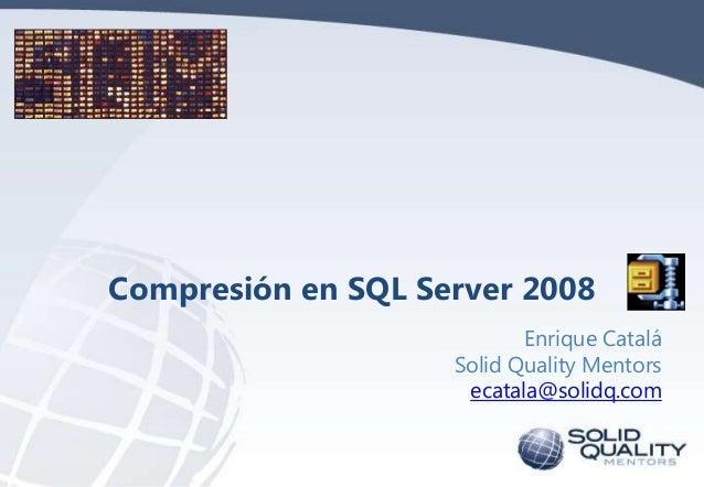 Compresión en SQL Server 2008 Enrique Catalá Solid Quality Mentors ecatala@solidq.com