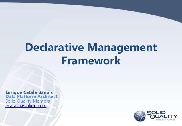 Declarative Management Framework Enrique Catala Bañuls Data Platform Architect Solid Quality Mentors ecatala@solidq.com