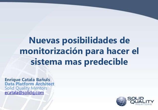 Nuevas posibilidades de monitorización para hacer el sistema mas predecible Enrique Catala Bañuls Data Platform Architect ...