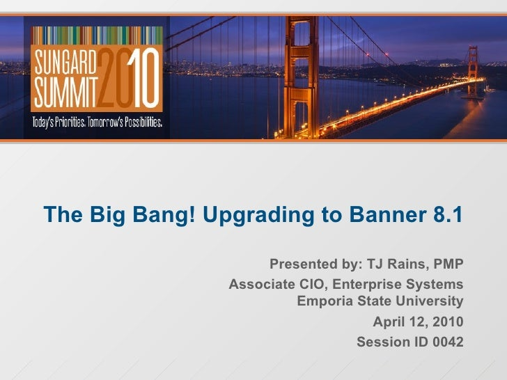 The Big Bang! Upgrading to Banner 8.1 Presented by: TJ Rains, PMP Associate CIO, Enterprise Systems Emporia State Universi...