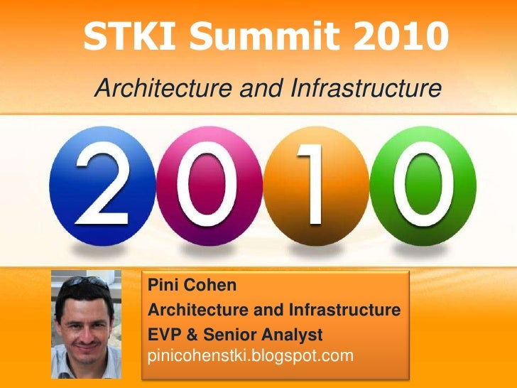 STKI Summit 2010 Architecture and Infrastructure         Pini Cohen     Architecture and Infrastructure     EVP & Senior A...