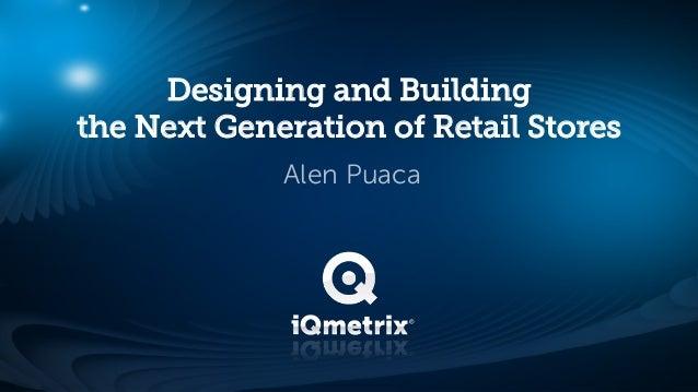 Designing and Buildingthe Next Generation of Retail Stores             Alen Puaca