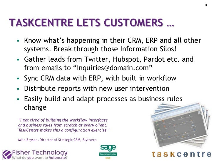 3TASKCENTRE LETS CUSTOMERS … • Know what's happening in their CRM, ERP and all other   systems. Break through those Inform...