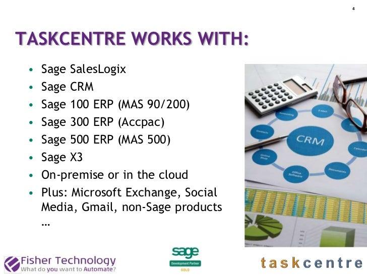 4TASKCENTRE WORKS WITH: •   Sage SalesLogix •   Sage CRM •   Sage 100 ERP (MAS 90/200) •   Sage 300 ERP (Accpac) •   Sage ...