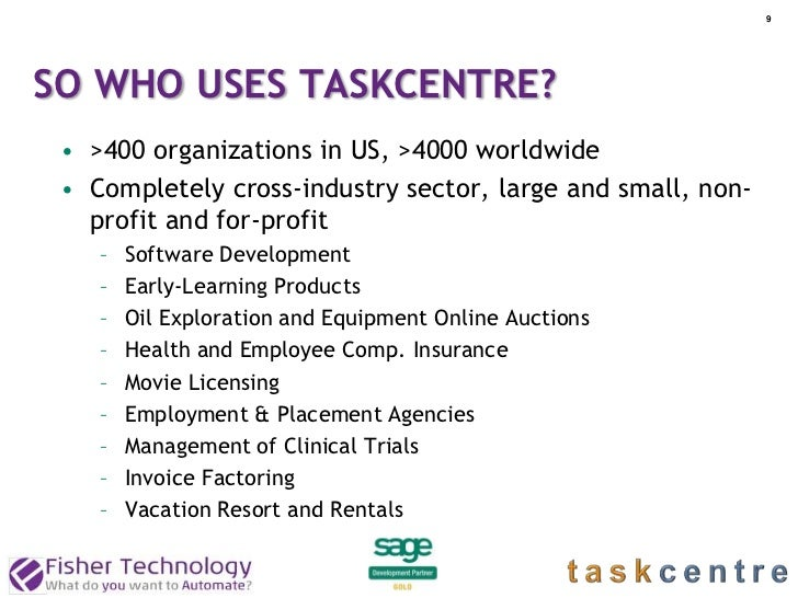 9SO WHO USES TASKCENTRE? • >400 organizations in US, >4000 worldwide • Completely cross-industry sector, large and small, ...