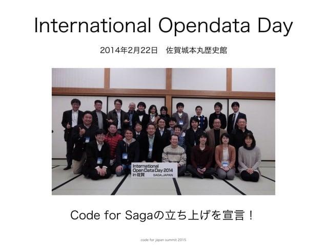 code for japan summit 2015 International Opendata Day 2014年2月22日佐賀城本丸歴史館 Code for Sagaの立ち上げを宣言!