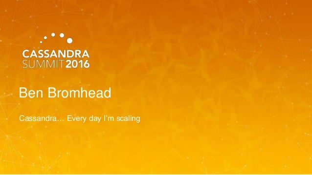 Ben Bromhead Cassandra… Every day I'm scaling