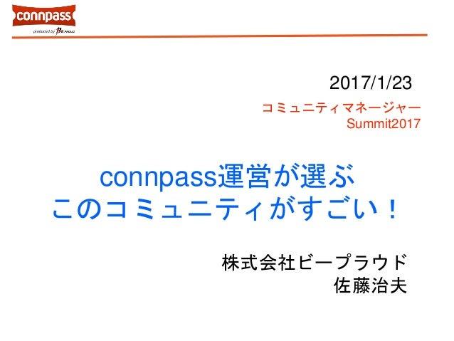 connpass運営が選ぶ このコミュニティがすごい! 株式会社ビープラウド 佐藤治夫 2017/1/23 コミュニティマネージャー Summit2017