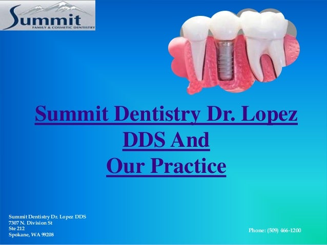 Summit Dentistry Dr. Lopez DDS And Our Practice Summit Dentistry Dr. Lopez DDS 7307 N. Division St Ste 212 Spokane, WA 992...