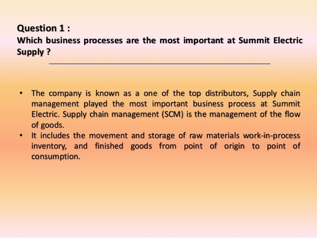businesses processes are the most important at summit electric supply essay Why there are many of business processes used by the summit electric supply  the most important of these business processes is the erp.