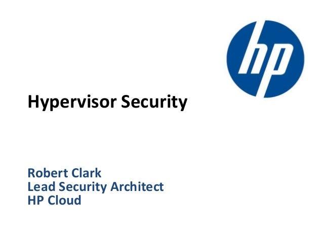 Robert Clark Lead Security Architect HP Cloud Hypervisor Security