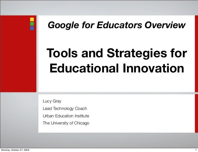 Google for Educators Overview Tools and Strategies for Educational Innovation Lucy Gray Lead Technology Coach Urban Educat...