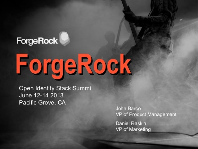 ForgeRockForgeRockJohn BarcoVP of Product ManagementDaniel RaskinVP of MarketingOpen Identity Stack SummiJune 12-14 2013Pa...