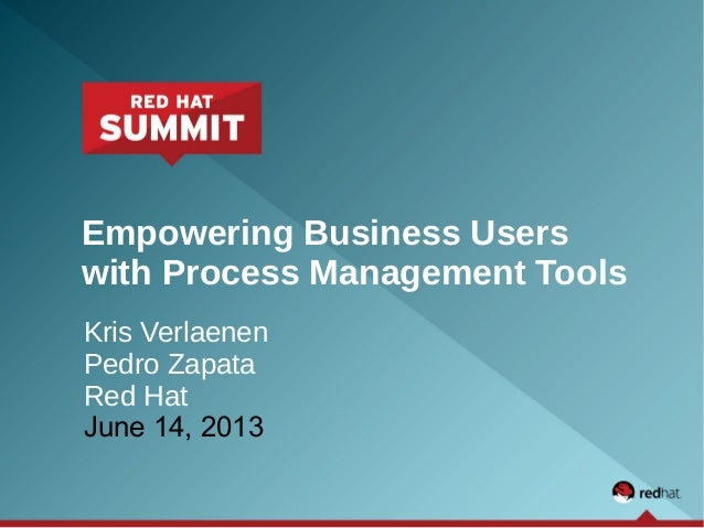 Empowering Business Userswith Process Management ToolsKris VerlaenenPedro ZapataRed HatJune 14, 2013