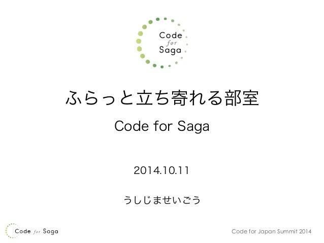 ふらっと立ち寄れる部室  Code for Japan Summit 2014  Code for Saga  !  2014.10.11  !  うしじませいごう