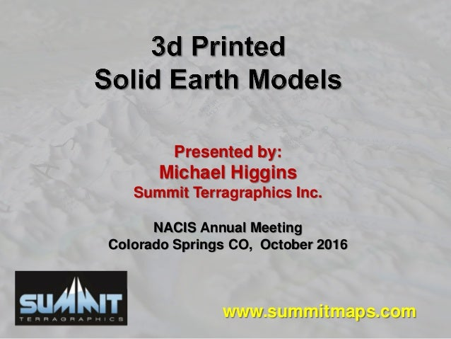 Presented by: Michael Higgins Summit Terragraphics Inc. NACIS Annual Meeting Colorado Springs CO, October 2016 www.summitm...