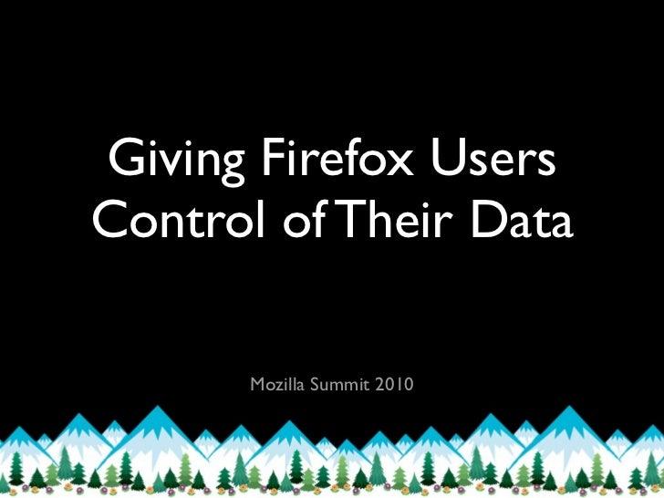 Giving Firefox UsersControl of Their Data      Mozilla Summit 2010