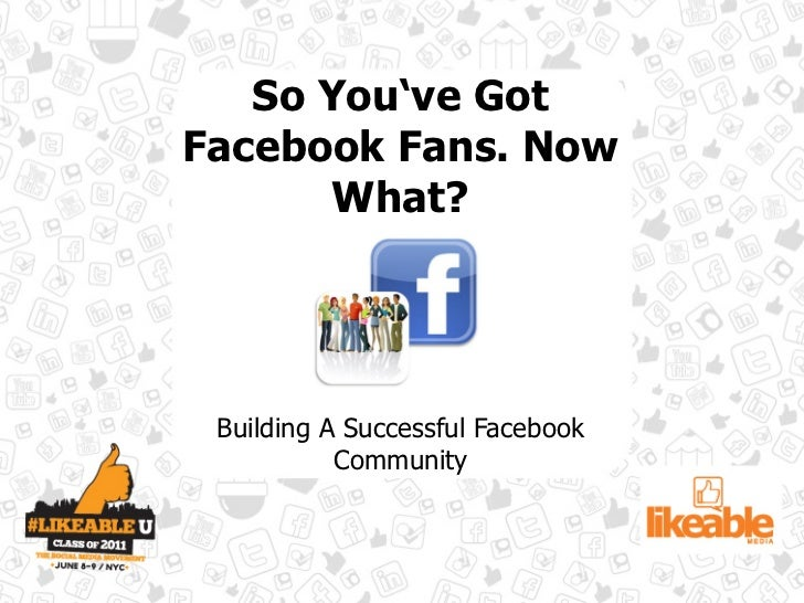 So You've GotFacebook Fans. Now      What? Building A Successful Facebook           Community