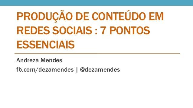 PRODUÇÃO DE CONTEÚDO EM REDES SOCIAIS : 7 PONTOS ESSENCIAIS Andreza Mendes fb.com/dezamendes | @dezamendes
