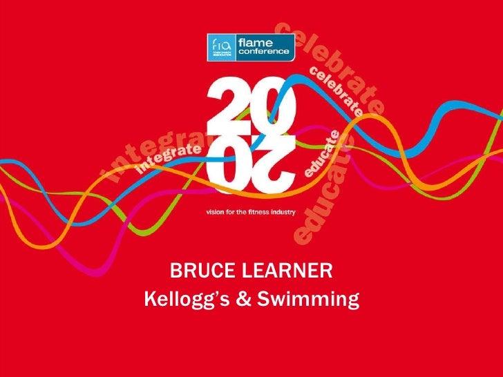 <ul><li>BRUCE LEARNER </li></ul><ul><li>Kellogg's & Swimming </li></ul>