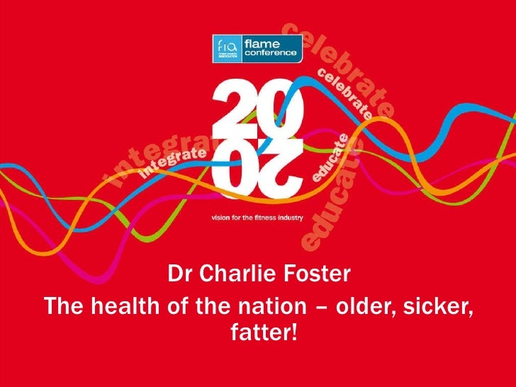 <ul><li>Dr Charlie Foster </li></ul><ul><li>The health of the nation – older, sicker, fatter!   </li></ul>