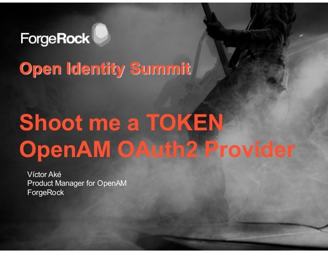 Open Identity SummitShoot me a TOKENOpenAM OAuth2 ProviderVíctor AkéProduct Manager for OpenAMForgeRock