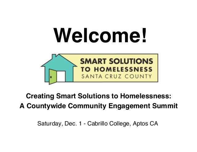 Welcome!  Creating Smart Solutions to Homelessness:A Countywide Community Engagement Summit    Saturday, Dec. 1 - Cabrillo...