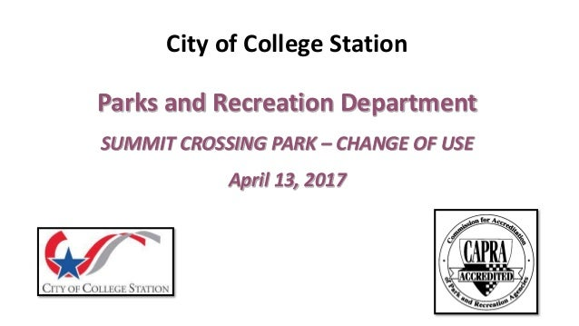 City of College Station Parks and Recreation Department SUMMIT CROSSING PARK – CHANGE OF USE April 13, 2017
