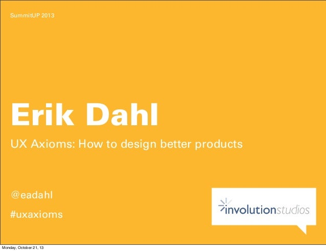 SummitUP 2013  Erik Dahl UX Axioms: How to design better products  @eadahl #uxaxioms  Monday, October 21, 13