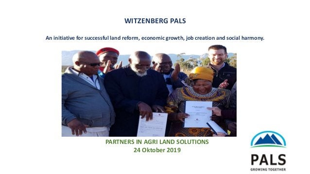 1 PARTNERS IN AGRI LAND SOLUTIONS 24 Oktober 2019 WITZENBERG PALS An initiative for successful land reform, economic growt...
