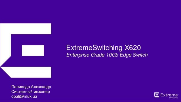 ©2016 Extreme Networks, Inc. All rights reserved. ExtremeSwitching X620 Enterprise Grade 10Gb Edge Switch Паливода Алексан...