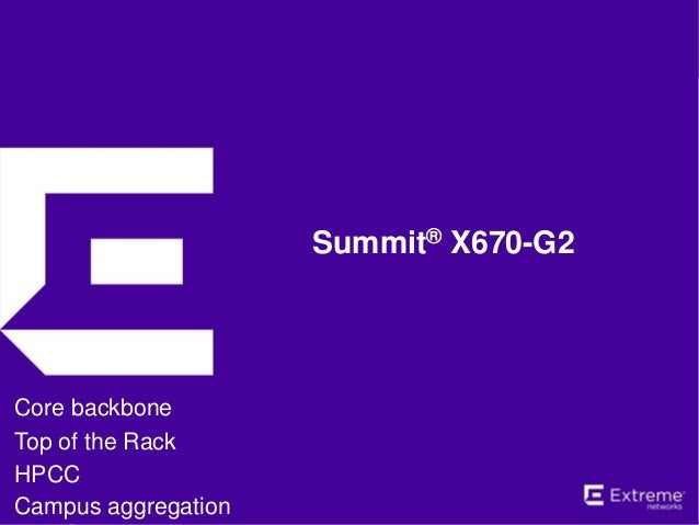 Summit® X670-G2 Core backbone Top of the Rack HPCC Campus aggregation